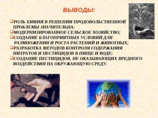 ВЫВОДЫ: РОЛЬ ХИМИИ В РЕШЕНИИ ПРОДОВОЛЬСТВЕННОЙ ПРОБЛЕМЫ ЗНАЧИТЕЛЬНА: МОДЕРНИЗ