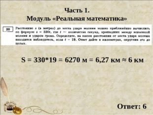 Часть 1. Модуль «Реальная математика» S = 330*19 = 6270 м = 6,27 км ≈ 6 км От
