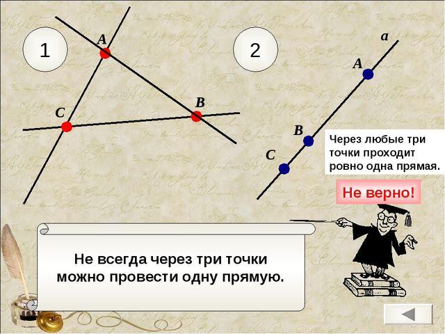 Не всегда через три точки можно провести одну прямую. 1 2 С А В а А В С Через...