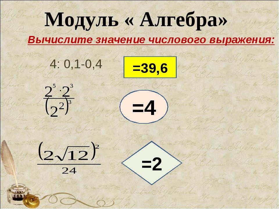 Модуль « Алгебра» 4: 0,1-0,4 =39,6 =4 =2 Вычислите значение числового выражен...