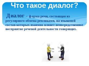 Диалог - форма речи, состоящая из регулярного обмена репликами, на языковой