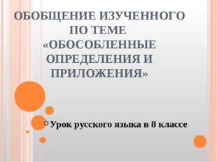 ОБОБЩЕНИЕ ИЗУЧЕННОГО ПО ТЕМЕ «ОБОСОБЛЕННЫЕ ОПРЕДЕЛЕНИЯ И ПРИЛОЖЕНИЯ» Урок рус
