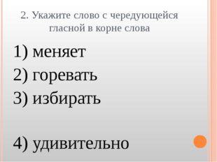 2. Укажите слово с чередующейся гласной в корне слова 1) меняет 2) горевать 3