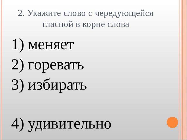2. Укажите слово с чередующейся гласной в корне слова 1) меняет 2) горевать 3...