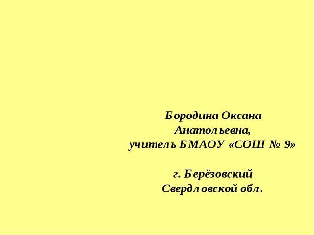 Бородина Оксана Анатольевна, учитель БМАОУ «СОШ № 9» г. Берёзовский Свердлов...