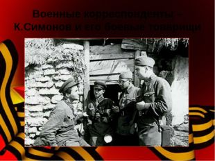 Военные корреспонденты – К.Симонов и его боевые товарищи На войне сложился ст