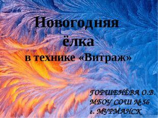 Новогодняя ёлка в технике «Витраж» ГОРШЕНЁВА О.В. МБОУ СОШ № 56 г. МУРМАНСК