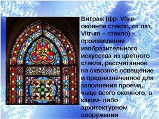 Витраж (фр. Vitre- оконное стекло, от лат. Vitrum – стекло) – произведение из