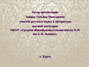 Автор презентации: Занина Татьяна Николаевна учитель русского языка и литерат