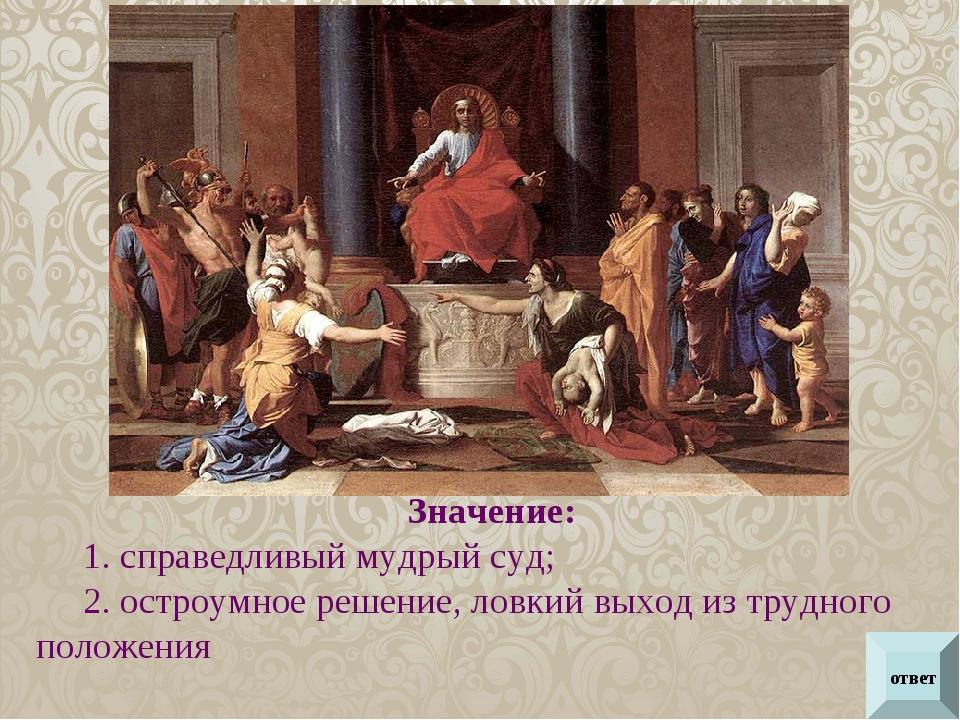 ответ Значение: 1. справедливый мудрый суд; 2. остроумное решение, ловкий вых...