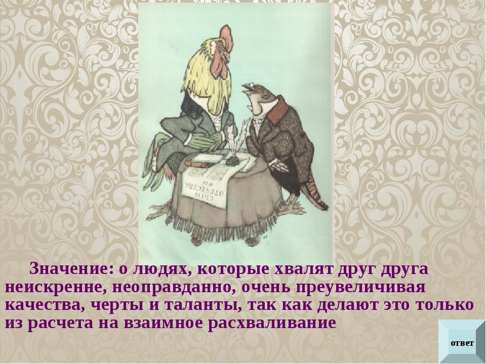 ответ Значение: о людях, которые хвалят друг друга неискренне, неоправданно,...
