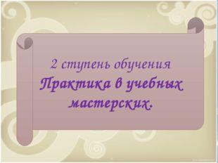 * 2 ступень обучения Практика в учебных мастерских.