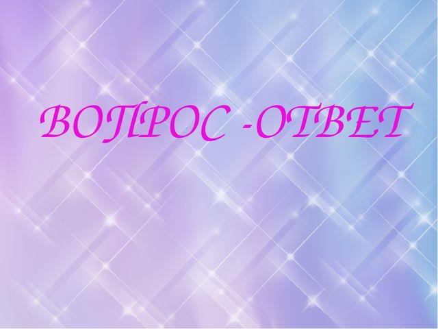 ВОПРОС -ОТВЕТ