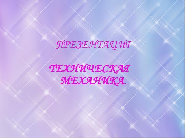 ПРЕЗЕНТАЦИЯ ТЕХНИЧЕСКАЯ МЕХАНИКА.