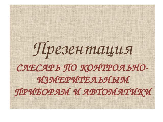 Презентация СЛЕСАРЬ ПО КОНТРОЛЬНО-ИЗМЕРИТЕЛЬНЫМ ПРИБОРАМ И АВТОМАТИКИ