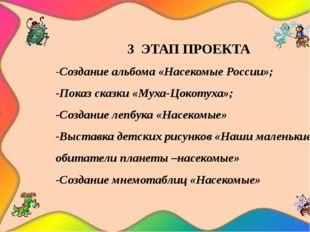 3 ЭТАП ПРОЕКТА -Создание альбома «Насекомые России»; -Показ сказки «Муха-Цок