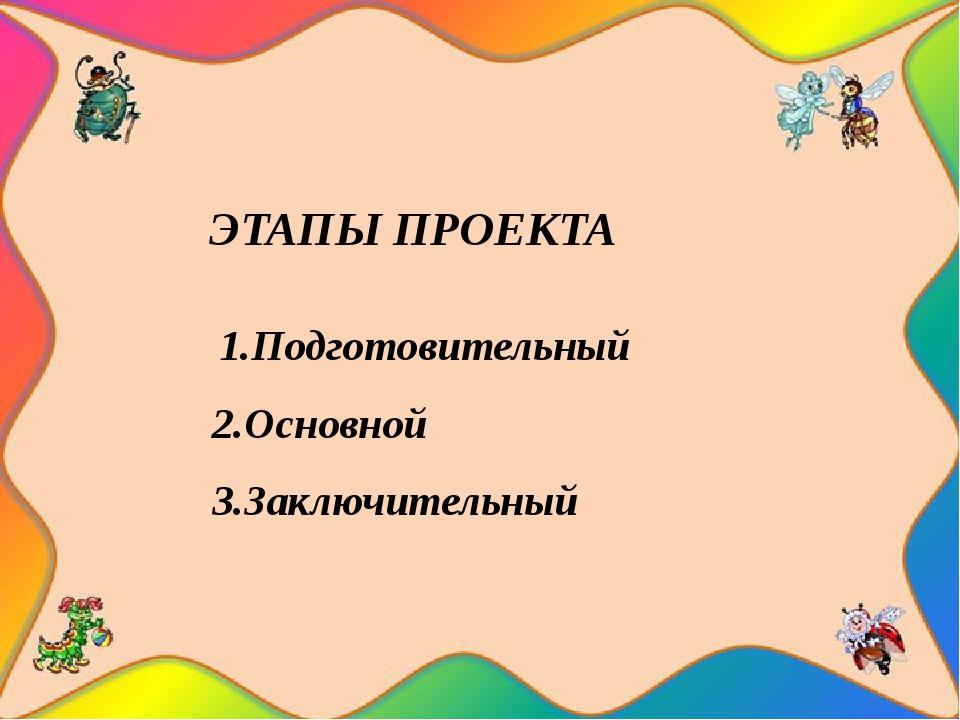 ЭТАПЫ ПРОЕКТА 1.Подготовительный 2.Основной 3.Заключительный