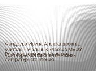 Речевые разминки на уроках литературного чтения Фандеева Ирина Александровна,