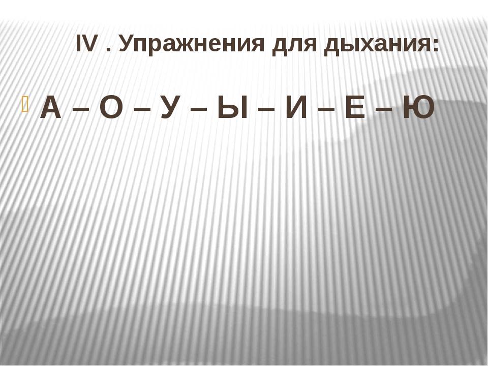 IV . Упражнения для дыхания: А – О – У – Ы – И – Е – Ю