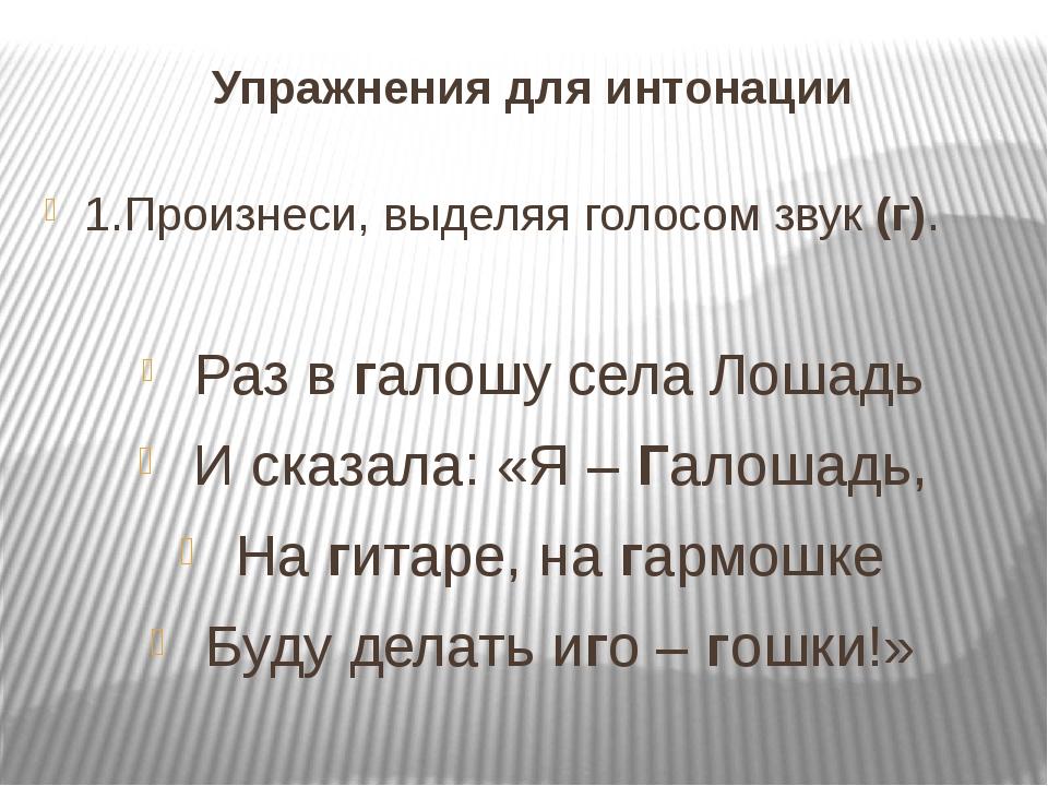 Упражнения для интонации 1.Произнеси, выделяя голосом звук (г). Раз в галошу...