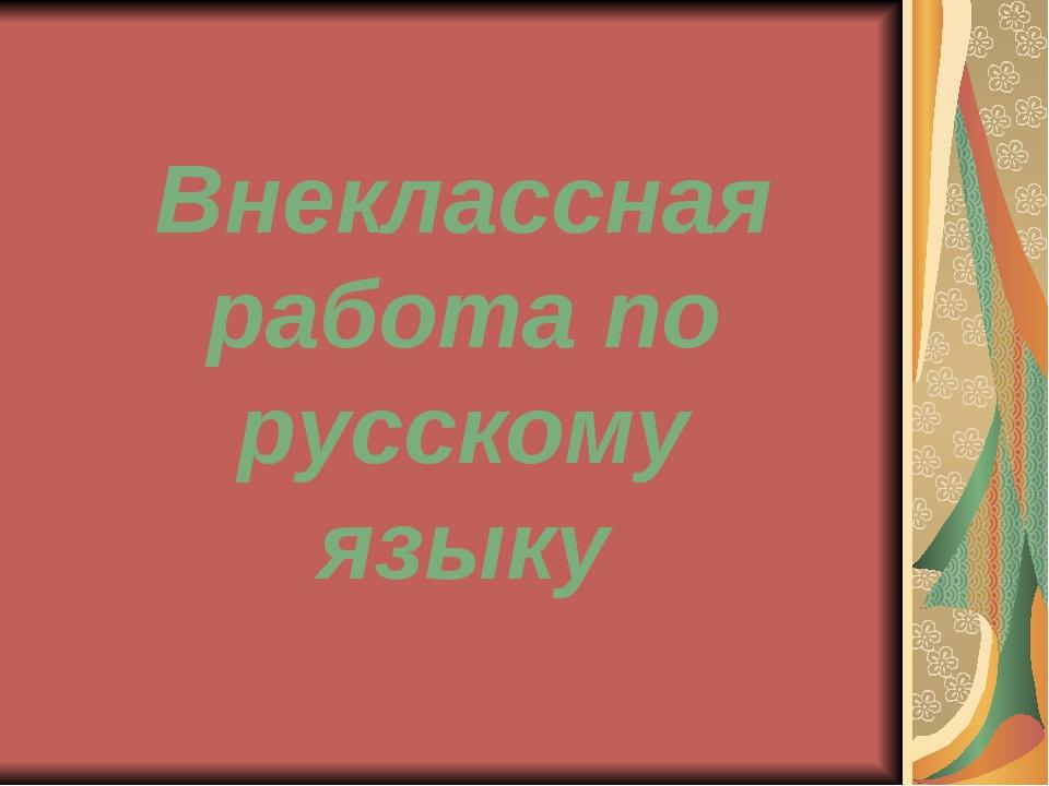 Внеклассная работа по русскому языку
