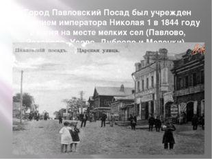 Город Павловский Посад был учрежден решением императора Николая 1 в 1844 году