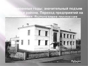 Послевоенные годы: значительный подъем экономики района. Переход предприятий