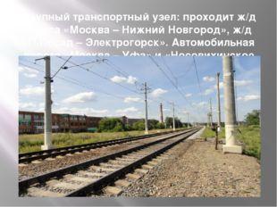 Крупный транспортный узел: проходит ж/д трасса «Москва – Нижний Новгород», ж/