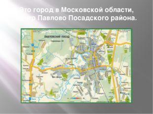 Это город в Московской области, центр Павлово Посадского района.