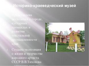 Историко-краеведческий музей Представлена экспозиция о городе, кустарных пром