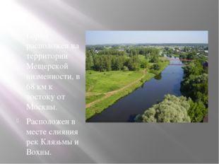 Город расположен на территории Мещерской низменности, в 68 км к востоку от Мо