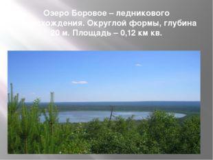 Озеро Боровое – ледникового происхождения. Округлой формы, глубина 20 м. Площ