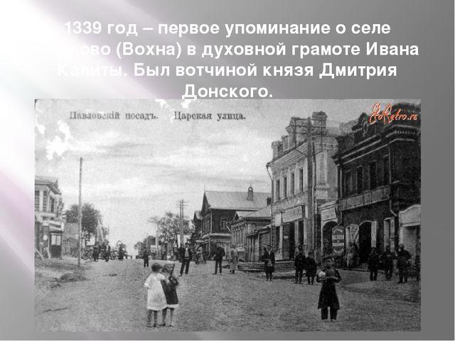 1339 год – первое упоминание о селе Павлово (Вохна) в духовной грамоте Ивана...
