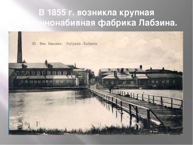 В 1855 г. возникла крупная платочнонабивная фабрика Лабзина.