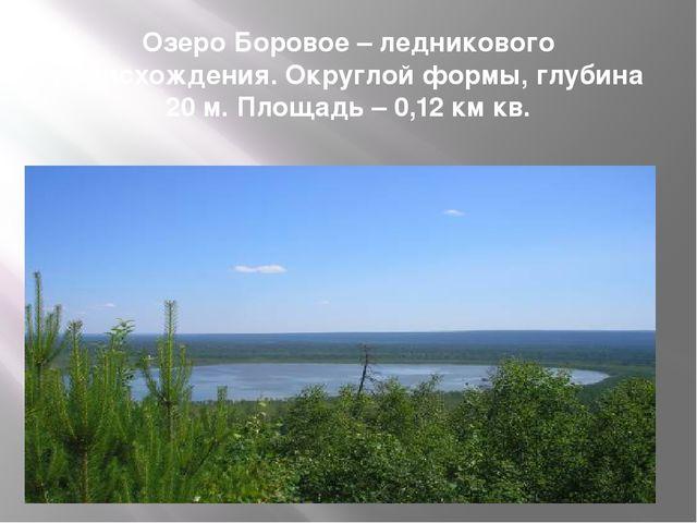 Озеро Боровое – ледникового происхождения. Округлой формы, глубина 20 м. Площ...