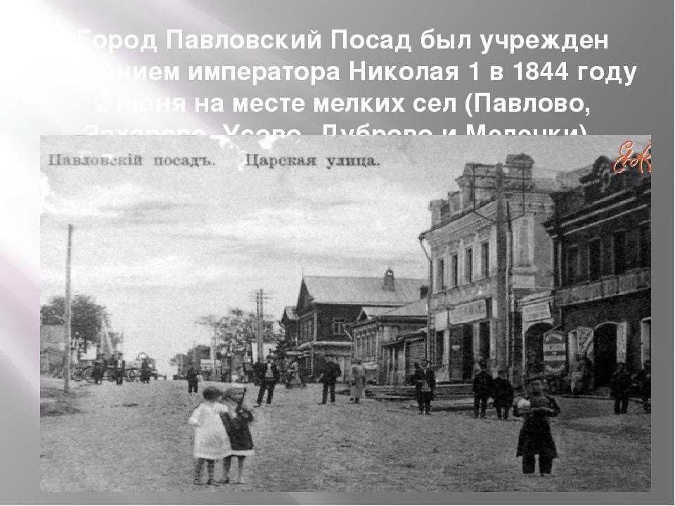 Город Павловский Посад был учрежден решением императора Николая 1 в 1844 году...