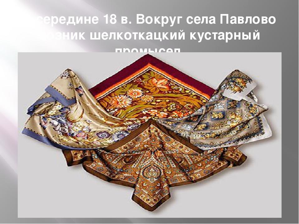 В середине 18 в. Вокруг села Павлово возник шелкоткацкий кустарный промысел.