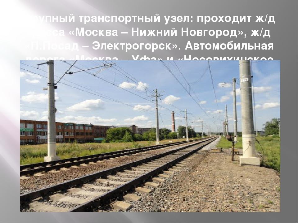 Крупный транспортный узел: проходит ж/д трасса «Москва – Нижний Новгород», ж/...