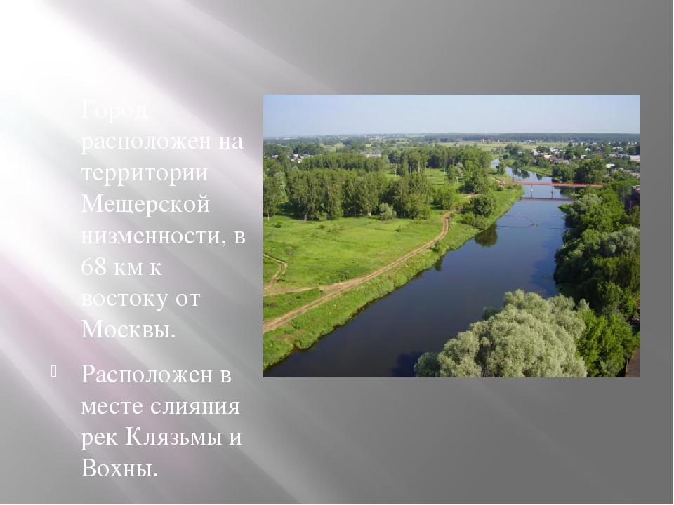 Город расположен на территории Мещерской низменности, в 68 км к востоку от Мо...