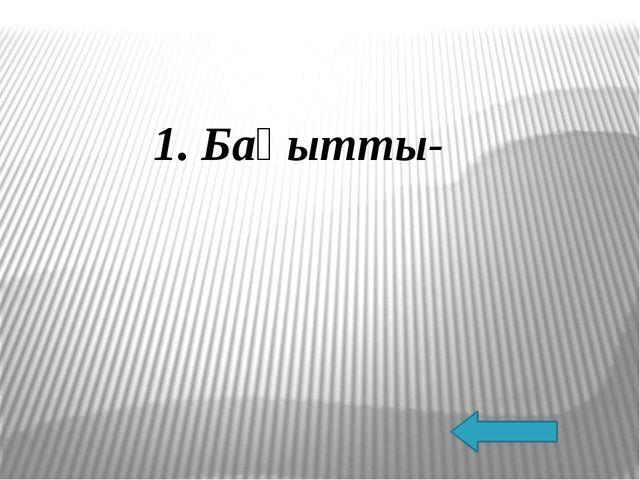 1. Бақытты-