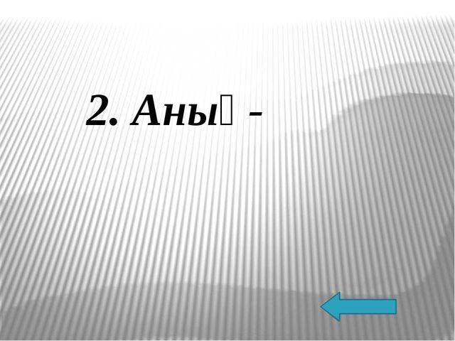 2. Анық-