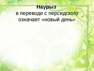 Наурыз в переводе с персидского означает «новый день»