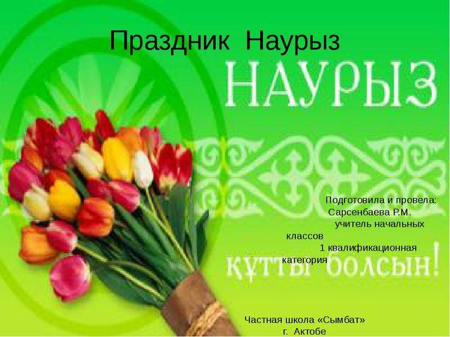 Праздник Наурыз Подготовила и провела: Сарсенбаева Р.М. учитель начальных кла...