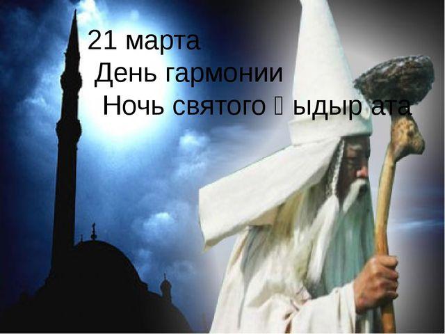 21 марта День гармонии Ночь святого Қыдыр ата