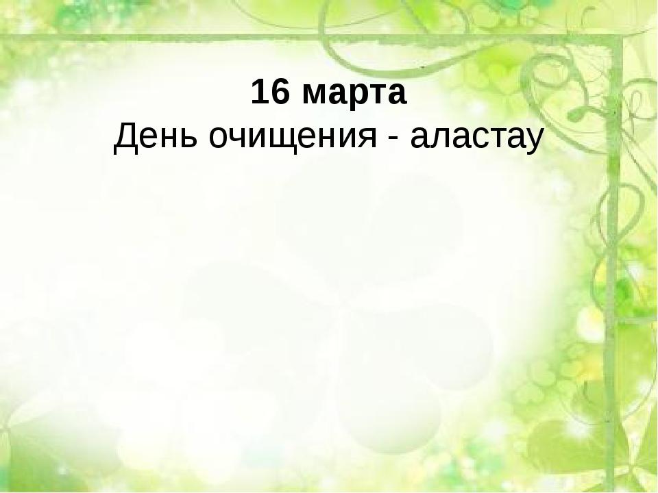 16 марта День очищения - аластау