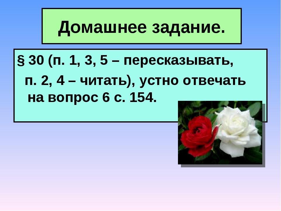 Домашнее задание. § 30 (п. 1, 3, 5 – пересказывать, п. 2, 4 – читать), устно...