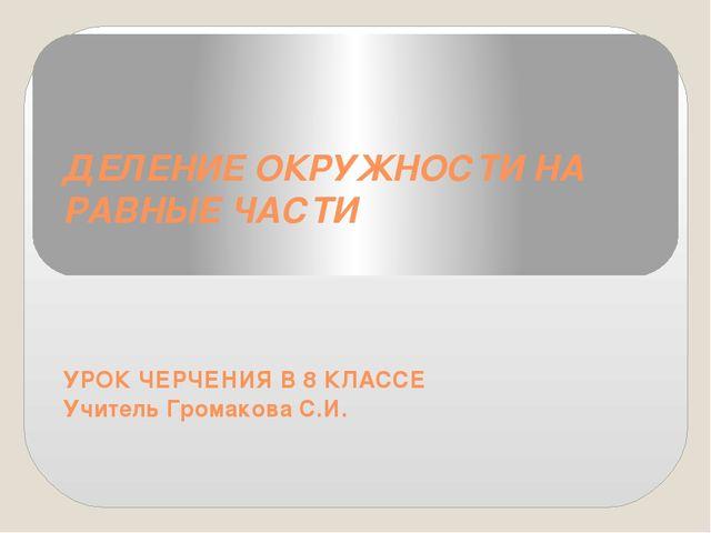ДЕЛЕНИЕ ОКРУЖНОСТИ НА РАВНЫЕ ЧАСТИ УРОК ЧЕРЧЕНИЯ В 8 КЛАССЕ Учитель Громакова...