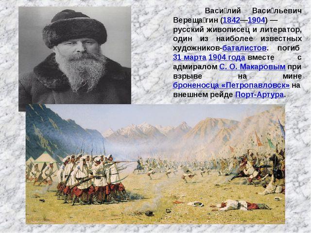 Васи́лий Васи́льевич Вереща́гин(1842—1904)— русский живописец и литератор,...