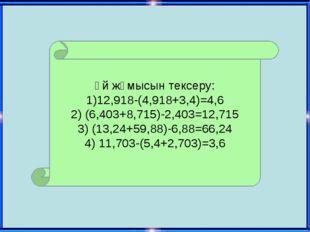 Үй жұмысын тексеру: 1)12,918-(4,918+3,4)=4,6 2) (6,403+8,715)-2,403=12,715 3)
