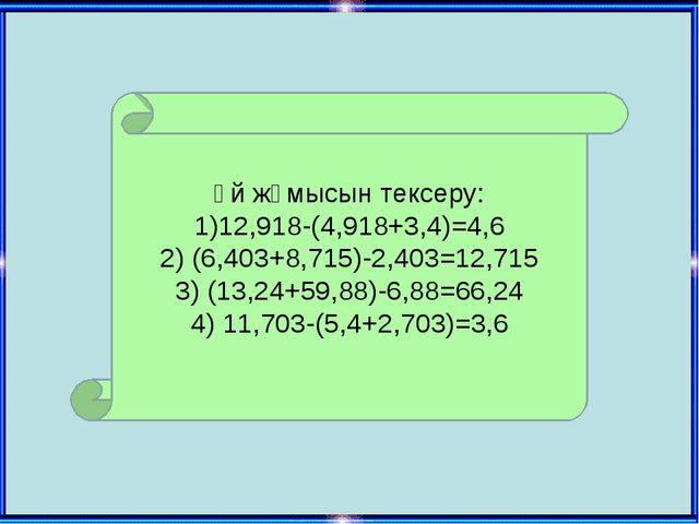 Үй жұмысын тексеру: 1)12,918-(4,918+3,4)=4,6 2) (6,403+8,715)-2,403=12,715 3)...